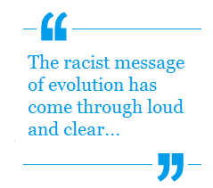 'The Racist message of evolution has come through loud and clear'
